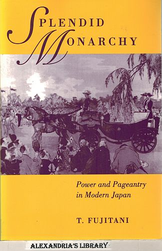 Image for Splendid Monarchy: Power and Pageantry in Modern Japan (Twentieth Century Japan: The Emergence of a World Power)
