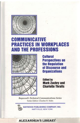 Image for Communicative Practices in Workplaces and the Professions: Cultural Perspectives on the Regulation of Discourse and Organizations (Baywood's Technical Communications)