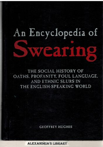 Image for An Encyclopedia of Swearing: The Social History of Oaths, Profanity, Foul Language, and Ethnic Slurs in the English-speaking World