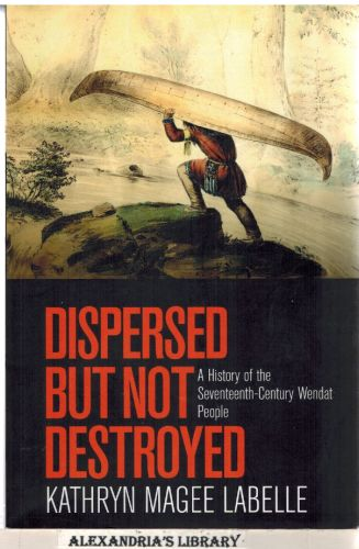 Image for Dispersed but Not Destroyed: A History of the Seventeenth-Century Wendat People