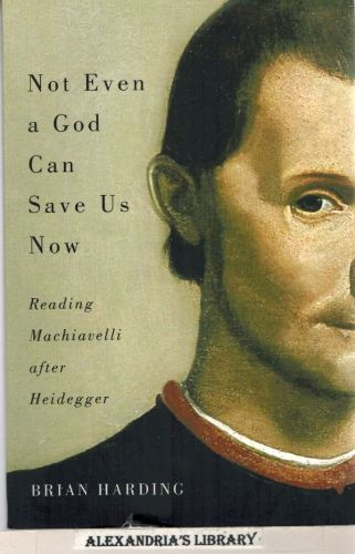 Image for Not Even a God Can Save Us Now: Reading Machiavelli after Heidegger (Mcgill-queen's Studies in the History of Ideas)