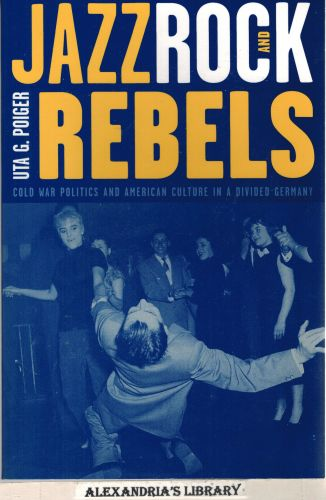 Image for Jazz, Rock, and Rebels: Cold War Politics and American Culture in a Divided Germany (Studies on the History of Society and Culture)