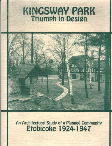Image for KINGSWAY PARK: Triumph in Design -An Architectural Study of a Planned Community ETOBICOKE 1924 - 1947  (Signed)