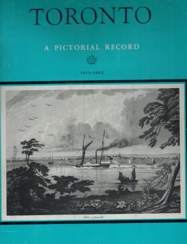Image for Toronto. A Pictorial Record. Historical prints and illustrations of the city of Toronto, province of Ontario, Canada 1813 - 1882