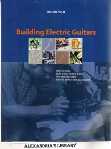 Image for Building Electric Guitars: How to Make Solid-Body, Hollow-Body and Semi-Acoustic Electric Guitars and Bass Guitars