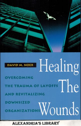 Image for Healing the Wounds: Overcoming the Trauma of Layoffs and Revitalizing Downsized Organizations (Jossey Bass Business & Management Series)