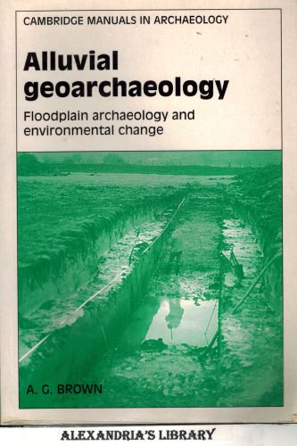 Image for Alluvial Geoarchaeology: Floodplain Archaeology and Environmental Change (Cambridge Manuals in Archaeology)
