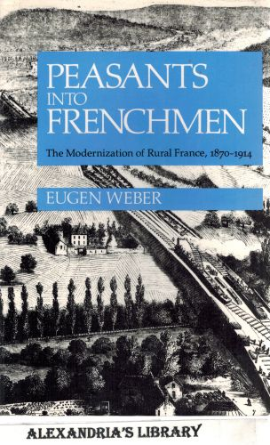 Image for Peasants into Frenchmen: The Modernization of Rural France, 1870-1914